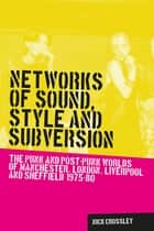 Networks of Sound, Style and Subversion - The Punk and Post-Punk Worlds of Manchester, London, Liverpool and Sheffield, 1975-80 ebook by Nick Crossley