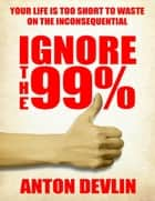 Ignore the 99%: Your Life Is Too Short to Waste On Inconsequential ebook by Anton Devlin