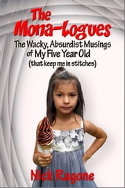 The Mona-logues: The Wacky, Absurdist, Musings of My Five Year Old (that keep me in stitches) ebook by Nick Ragone