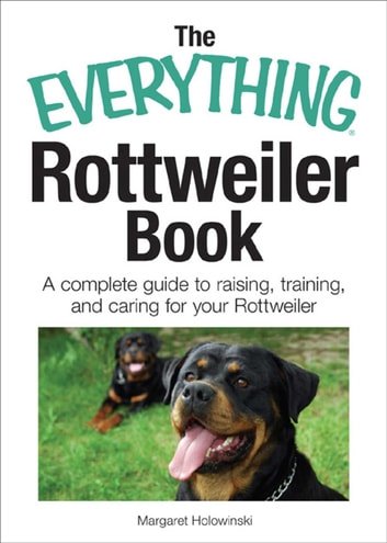 The Everything Rottweiler Book - A Complete Guide to Raising, Training, and Caring for Your Rottweiler ebook by Margaret Holowinski