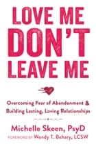 Love Me, Don't Leave Me - Overcoming Fear of Abandonment and Building Lasting, Loving Relationships ebook by Michelle Skeen, PsyD, Wendy T. Behary,...