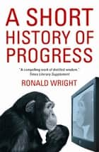 A Short History Of Progress ebook by Ronald Wright
