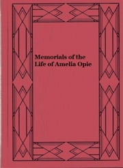 Memorials of the Life of Amelia Opie - Selected and Arranged from her Letters, Diaries, and other Manuscripts ebook by C. L. Brightwell