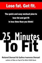 25 Minutes To Fit – The quick and easy workout plan to lose fat and getting fit in less time than you think! ebook by Roland Denzel, Galina Denzel