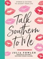 Talk Southern to Me - Stories & Sayings to Accent Your Life ebook by Julia Fowler