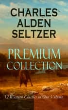 CHARLES ALDEN SELTZER - Premium Collection: 12 Western Classics in One Volume - The Two-Gun Man, The Coming of the Law, The Trail to Yesterday, The Boss of the Lazy Y, The Range Boss, Firebrand Trevison, The Ranchman, The Trail Horde… ebook by Charles Alden Seltzer