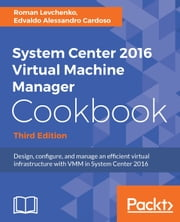 System Center 2016 Virtual Machine Manager Cookbook, - Design, configure, and manage an efficient virtual infrastructure with VMM in System Center 2016, 3rd Edition ebook by Roman Levchenko, EDVALDO ALESSANDRO CARDOSO
