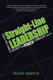 Straight-Line Leadership: Tools for Living with Velocity and Power in Turbulent Times ebook by Dusan Djukich