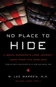 No Place to Hide - A Brain Surgeon's Long Journey Home from the Iraq War ebook by W. Lee Warren