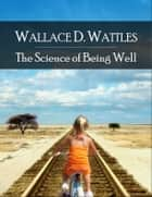 The Science of Being Well ebook by Wallace Delois Wattles