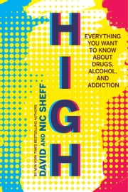 High - Everything You Want to Know About Drugs, Alcohol, and Addiction ebook by David Sheff, Nic Sheff