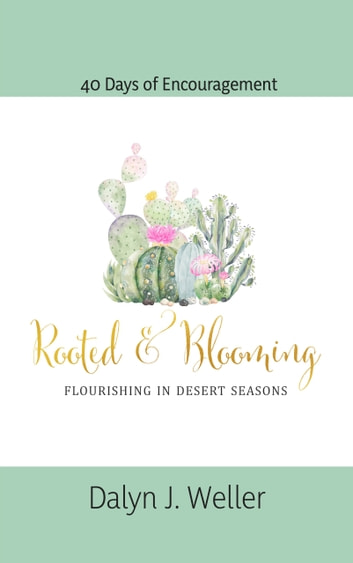 Rooted & Blooming - Flourishing In Desert Seasons eBook by Dalyn Weller