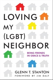 Loving My (LGBT) Neighbor - Being Friends in Grace and Truth ebook by Glenn T. Stanton,Jim Daly