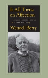 It All Turns on Affection - The Jefferson Lecture and Other Essays ebook by Wendell Berry