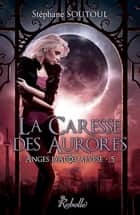 Anges d'apocalypse 5 - La caresse des aurores ebook by Stéphane Soutoul