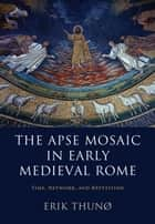 The Apse Mosaic in Early Medieval Rome - Time, Network, and Repetition ebook by Erik Thunø