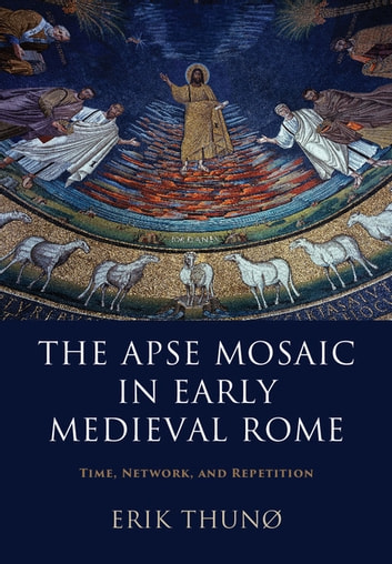 The apse mosaic in early medieval rome ebook by erik thun the apse mosaic in early medieval rome time network and repetition ebook by fandeluxe Gallery