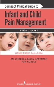 Compact Clinical Guide to Infant and Child Pain Management - An Evidence-Based Approach for Nurses ebook by Linda L. Oakes, MSN, RN-BC, CCN,Yvonne D'Arcy, MS, CRNP, CNS