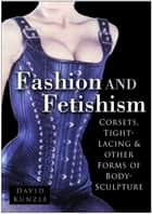 Fashion and Fetishism - Corsets, Tight-Lacing & Other Forms of Body-Sculpture ebook by David Kunzle