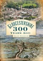 Gloucestershire 300 Years Ago ebook by Alan Pilbeam
