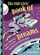The Old Girl's Book Of Dreams: How To Make Your Wishes Come True Day By Day And Night By Night ebook by Cal Garrison