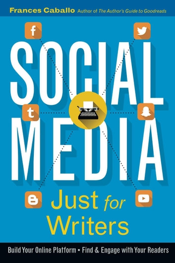 Social Media Just for Writers: How to Build Your Online Platform and Find and Engage with Your Readers ebook by Frances Caballo