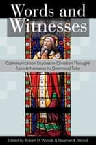 Words and Witnesses - Communication Studies in Christian Thought from Athanasius to Desmond Tutu ebook by Woods, Robert H., Wood,...