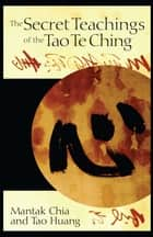 The Secret Teachings of the Tao Te Ching ebook by Mantak Chia, Tao Huang