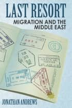 Last Resort: Migration And The Middle East ebook by Jonathan Andrews