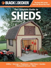 Black & Decker The Complete Guide to Sheds, 2nd Edition: Utility, Storage, Playhouse, Mini-Barn, Garden, Backyard Retreat, More - Utility, Storage, Playhouse, Mini-Barn, Garden, Backyard Retreat, More ebook by Editors of CPi