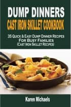 Dump Dinners Cast Iron Skillet Cookbook: 35 Quick & Easy Dump Dinner Recipes For Busy Families (Cast Iron Skillet Recipes) ebook by Karen Michaels