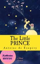 "The Little Prince - ""Illustrated Edition"" ebook by Antoine De Saint-Exupery, Katherine Woods, Murat Ukray"