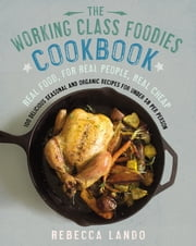 The Working Class Foodies Cookbook - 100 Delicious Seasonal and Organic Recipes for Under $8 per Person ebook by Rebecca Lando