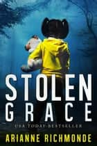 Stolen Grace: A Novel ebook by Arianne Richmonde