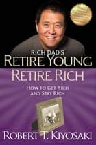 Retire Young Retire Rich - How to Get Rich Quickly and Stay Rich Forever! ebook by Robert T. Kiyosaki