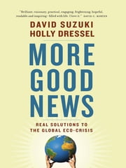 More Good News - Real Solutions to the Global Eco-Crisis ebook by David Suzuki, Holly Dressel