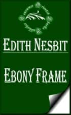 Ebony Frame ebook by E. Nesbit