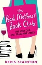 The Bad Mothers' Book Club - A laugh-out-loud novel full of humour and heart ebook by Keris Stainton