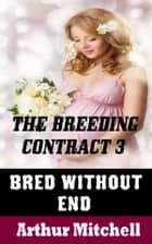 The Breeding Contract 3: Bred Without End ebook by Arthur Mitchell