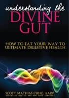 Understanding the Divine Gut: How To Eat Your Way To Ultimate Digestive Health ebook by Scott Mathias
