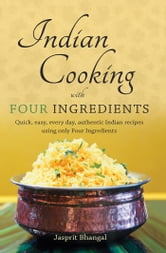 Indian Cooking with Four Ingredients - Quick, easy, every day, authentic Indian recipes using only Four Ingredients ebook by Jasprit Bhangal