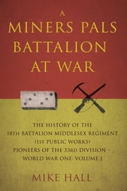 A Miners Pals Battalion at War - The History of the 18th Battalion Middlesex Regiment (1st public works) Pioneers of the 33rd Division – World War One: Volume 1 ebook by Mike Hall