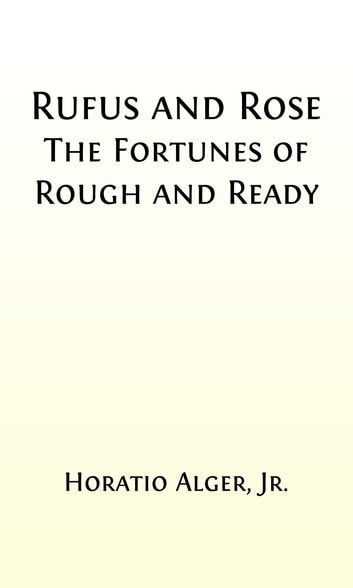 Rufus and Rose (Illustrated) - The Fortunes of Rough and Ready ebook by Horatio Alger, Jr.