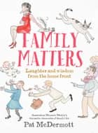 Family Matters - Laughter and wisdom from the home front ebook by Pat McDermott