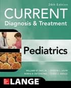 CURRENT Diagnosis and Treatment Pediatrics, Twenty-Fourth Edition ebook by William W. Hay Jr., Myron J. Levin, Robin R. Deterding,...