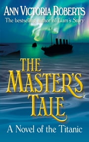 The Master's Tale - A Novel of the Titanic ebook by Ann Victoria Roberts