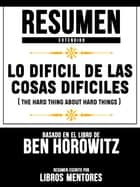 Lo Difícil De Las Cosas Difíciles (The Hard Thing About Hard Things) - Resumen Extendido Basado En El Libro De Ben Horowitz ebook by Libros Mentores