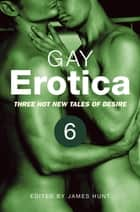 Gay Erotica, Volume 6 - Three hot new tales of desire ebook by James Hunt