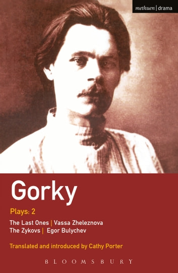 Gorky Plays: 2 - The Zykovs; Egor Bulychov; Vassa Zheleznova (The Mother); The Last Ones ebook by Maxim Gorky
