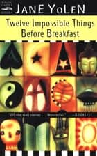 Twelve Impossible Things Before Breakfast - Stories ebook by Jane Yolen